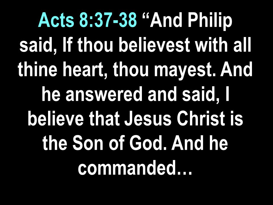 Acts 8:37-38 And Philip said, If thou believest with all thine heart, thou mayest.