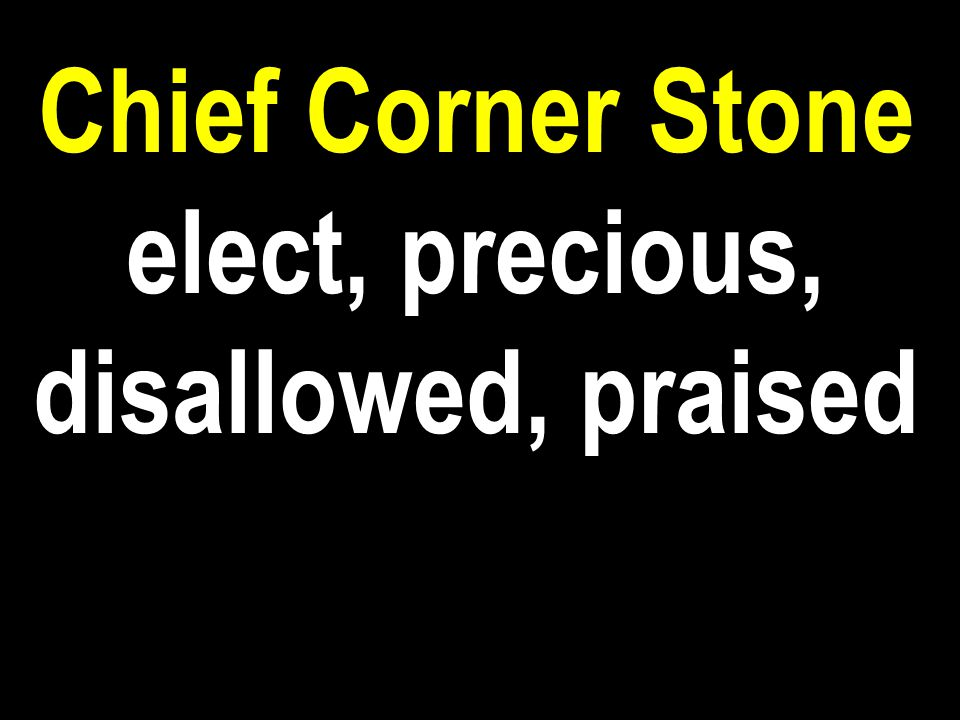 Chief Corner Stone elect, precious, disallowed, praised