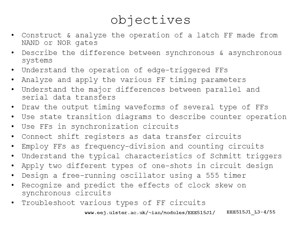 EEE515J1_L3-4/55 objectives Construct & analyze the operation of a latch FF made from NAND or NOR gates Describe the difference between synchronous & asynchronous systems Understand the operation of edge-triggered FFs Analyze and apply the various FF timing parameters Understand the major differences between parallel and serial data transfers Draw the output timing waveforms of several type of FFs Use state transition diagrams to describe counter operation Use FFs in synchronization circuits Connect shift registers as data transfer circuits Employ FFs as frequency-division and counting circuits Understand the typical characteristics of Schmitt triggers Apply two different types of one-shots in circuit design Design a free-running oscillator using a 555 timer Recognize and predict the effects of clock skew on synchronous circuits Troubleshoot various types of FF circuits