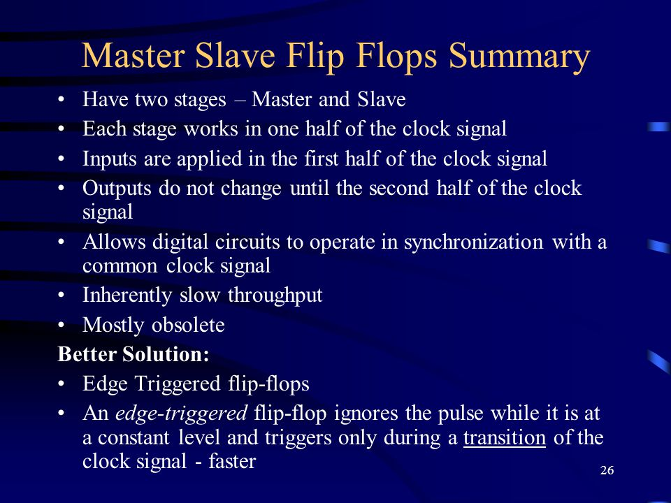 26 Master Slave Flip Flops Summary Have two stages – Master and Slave Each stage works in one half of the clock signal Inputs are applied in the first half of the clock signal Outputs do not change until the second half of the clock signal Allows digital circuits to operate in synchronization with a common clock signal Inherently slow throughput Mostly obsolete Better Solution: Edge Triggered flip-flops An edge-triggered flip-flop ignores the pulse while it is at a constant level and triggers only during a transition of the clock signal - faster