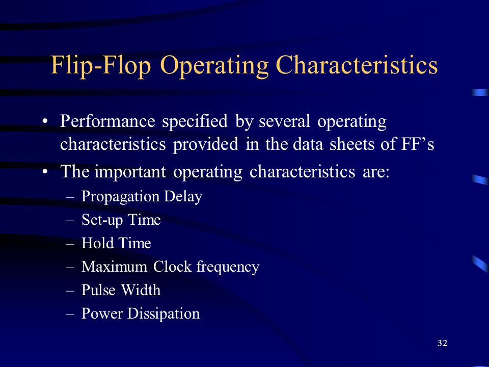 32 Flip-Flop Operating Characteristics Performance specified by several operating characteristics provided in the data sheets of FF's The important operating characteristics are: –Propagation Delay –Set-up Time –Hold Time –Maximum Clock frequency –Pulse Width –Power Dissipation