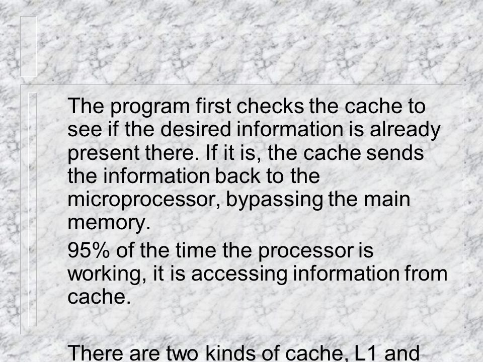 The program first checks the cache to see if the desired information is already present there.