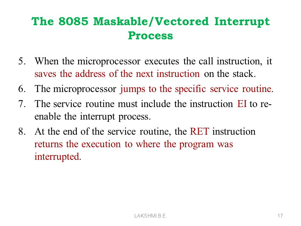 The 8085 Maskable/Vectored Interrupt Process 5.When the microprocessor executes the call instruction, it saves the address of the next instruction on the stack.