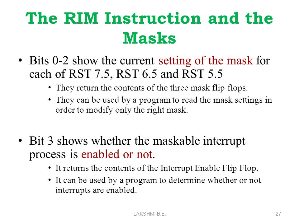 The RIM Instruction and the Masks Bits 0-2 show the current setting of the mask for each of RST 7.5, RST 6.5 and RST 5.5 They return the contents of the three mask flip flops.