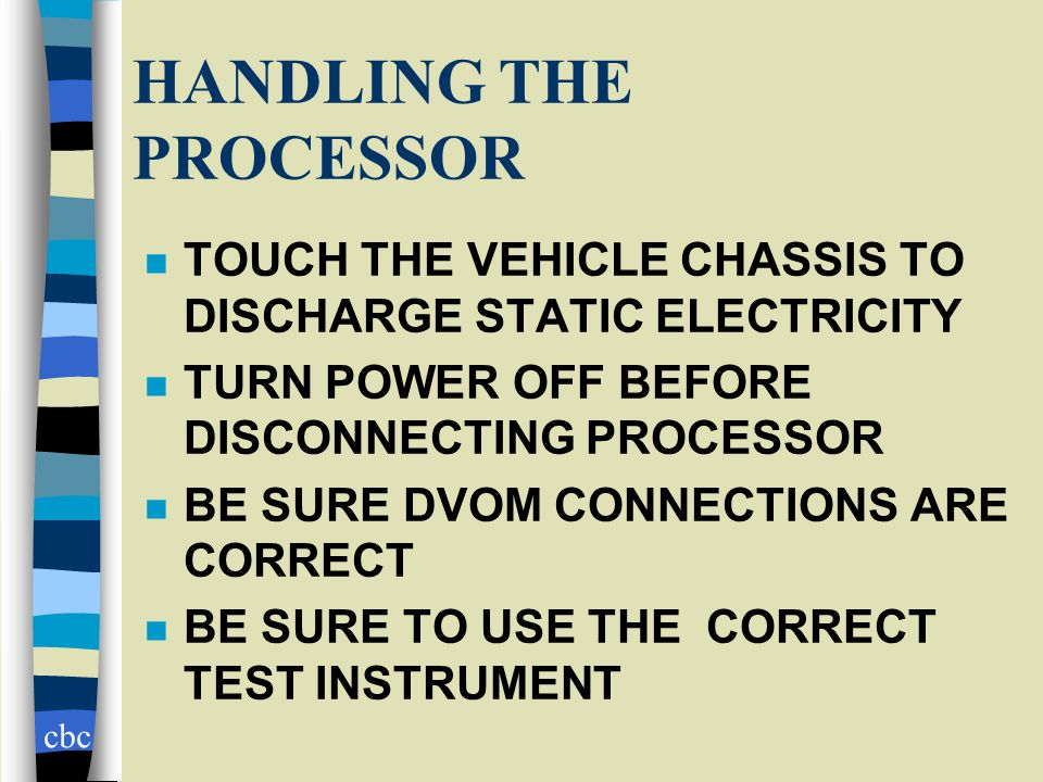 cbc HANDLING THE PROCESSOR n TOUCH THE VEHICLE CHASSIS TO DISCHARGE STATIC ELECTRICITY n TURN POWER OFF BEFORE DISCONNECTING PROCESSOR n BE SURE DVOM CONNECTIONS ARE CORRECT n BE SURE TO USE THE CORRECT TEST INSTRUMENT