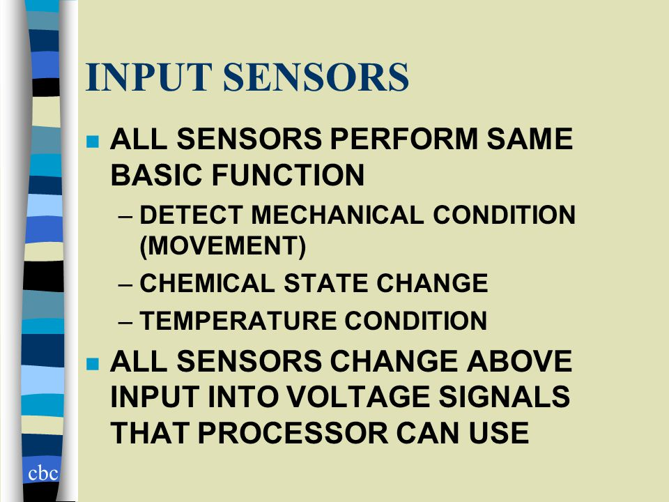 cbc INPUT SENSORS n ALL SENSORS PERFORM SAME BASIC FUNCTION –DETECT MECHANICAL CONDITION (MOVEMENT) –CHEMICAL STATE CHANGE –TEMPERATURE CONDITION n ALL SENSORS CHANGE ABOVE INPUT INTO VOLTAGE SIGNALS THAT PROCESSOR CAN USE