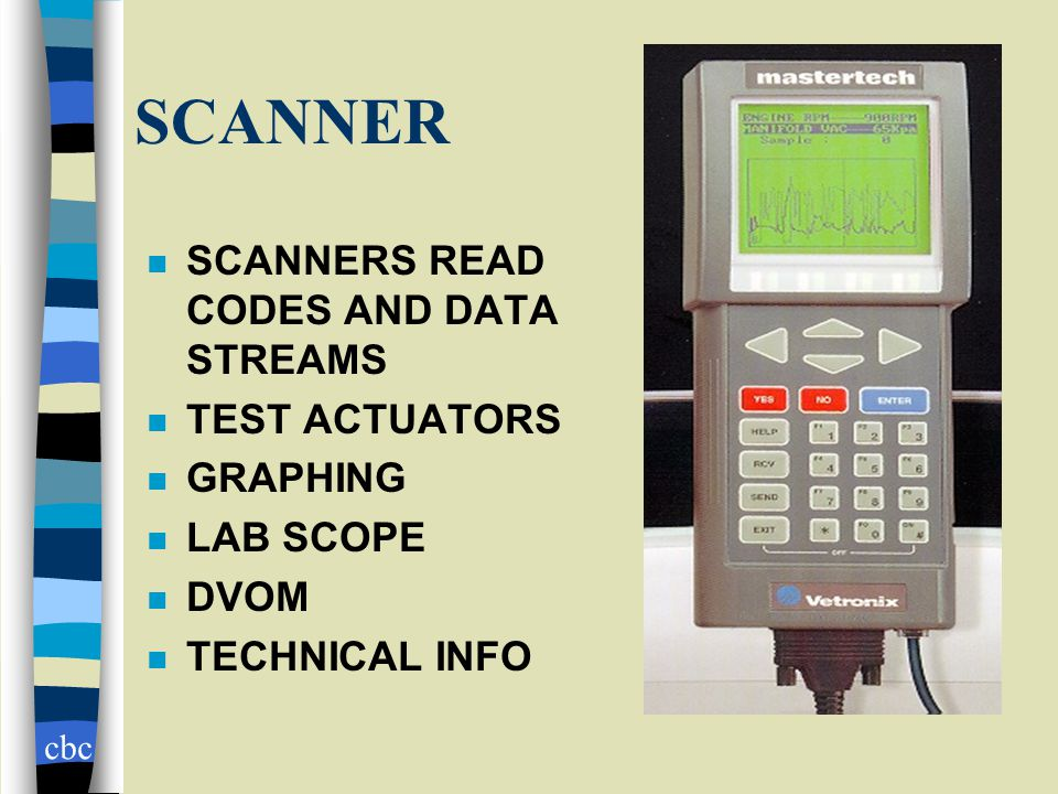 cbc SCANNER n SCANNERS READ CODES AND DATA STREAMS n TEST ACTUATORS n GRAPHING n LAB SCOPE n DVOM n TECHNICAL INFO