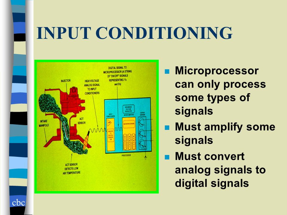 cbc INPUT CONDITIONING n Microprocessor can only process some types of signals n Must amplify some signals n Must convert analog signals to digital signals