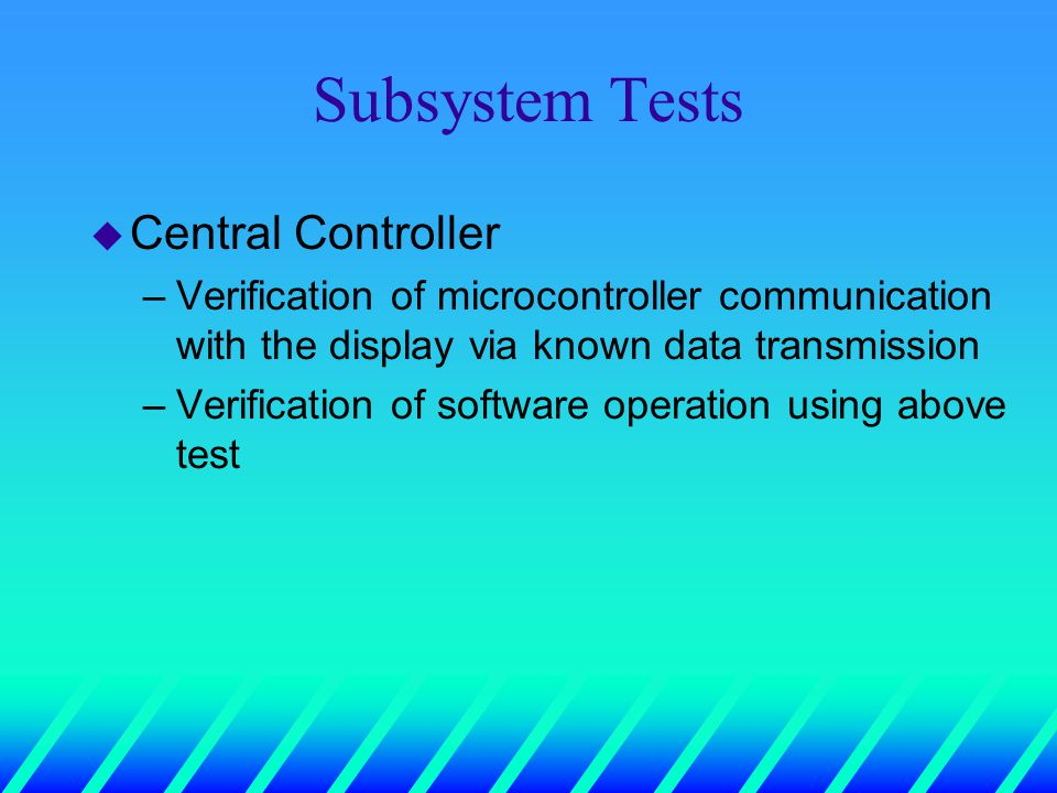 Subsystem Tests u Central Controller –Verification of microcontroller communication with the display via known data transmission –Verification of software operation using above test