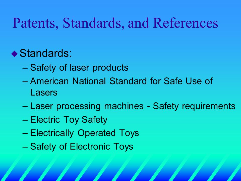 Patents, Standards, and References u Standards: –Safety of laser products –American National Standard for Safe Use of Lasers –Laser processing machines - Safety requirements –Electric Toy Safety –Electrically Operated Toys –Safety of Electronic Toys