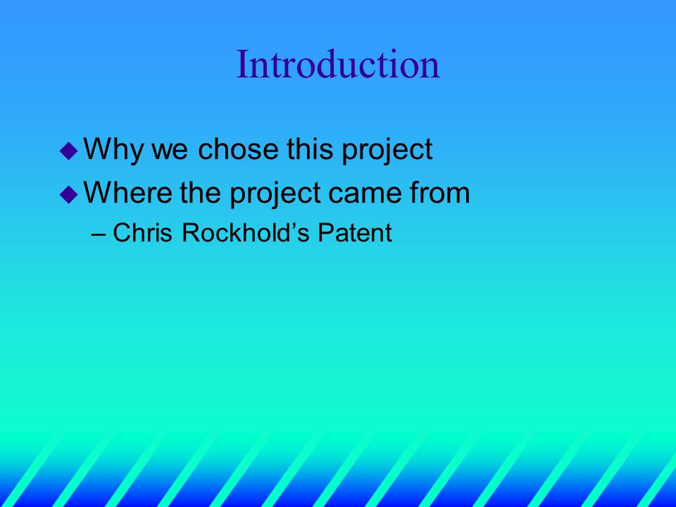 Introduction u Why we chose this project u Where the project came from –Chris Rockhold's Patent