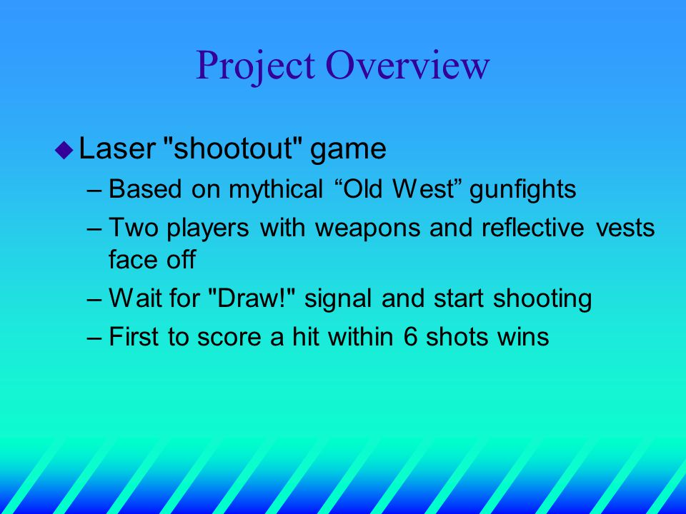 Project Overview u Laser shootout game –Based on mythical Old West gunfights –Two players with weapons and reflective vests face off –Wait for Draw! signal and start shooting –First to score a hit within 6 shots wins