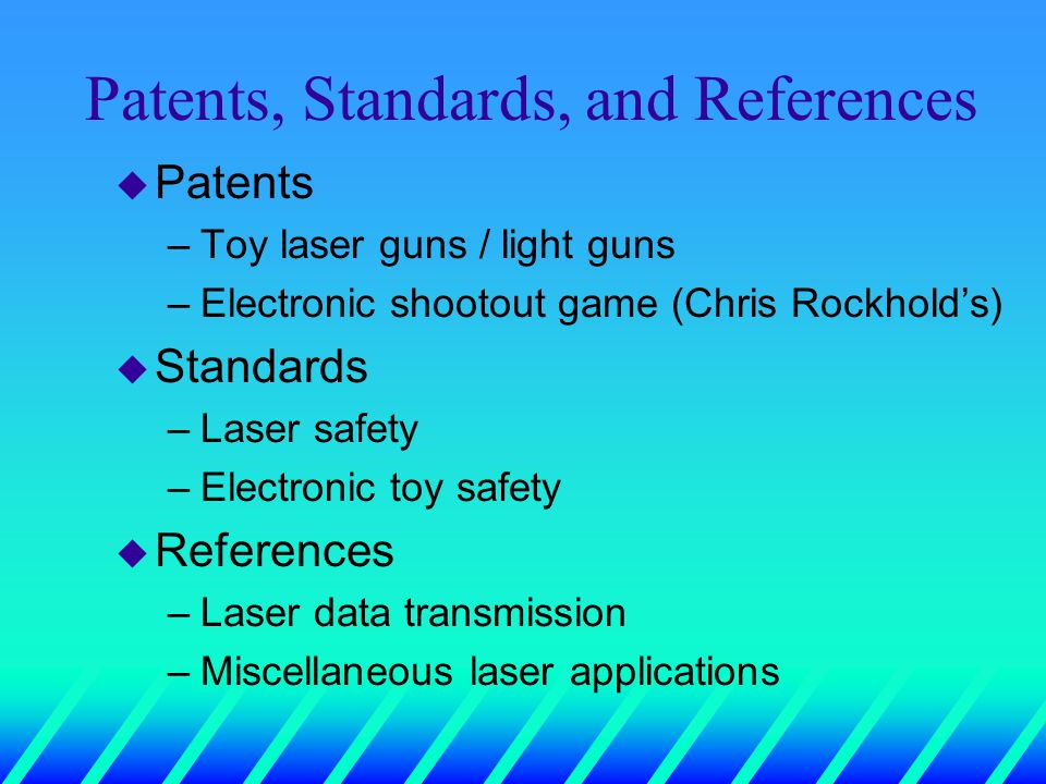 Patents, Standards, and References u Patents –Toy laser guns / light guns –Electronic shootout game (Chris Rockhold's) u Standards –Laser safety –Electronic toy safety u References –Laser data transmission –Miscellaneous laser applications