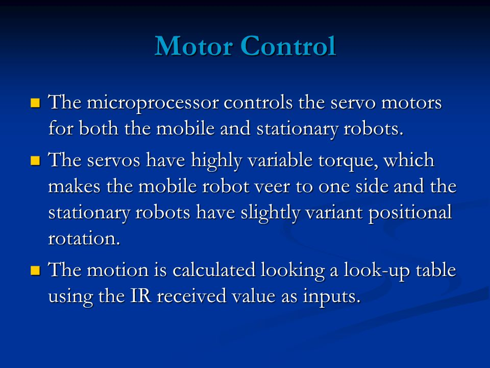 Motor Control The microprocessor controls the servo motors for both the mobile and stationary robots.