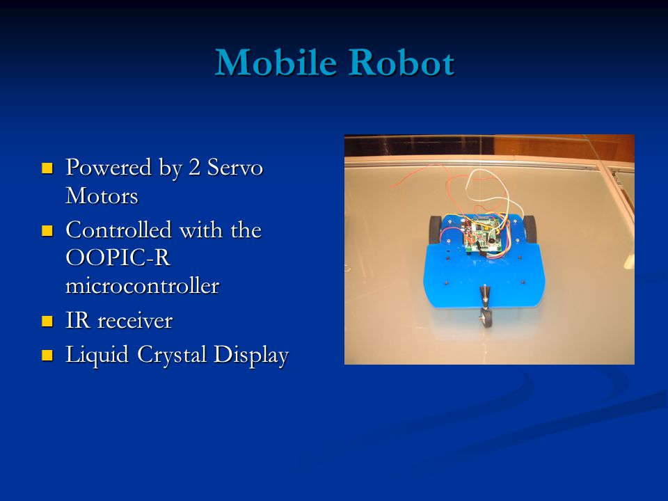 Mobile Robot Powered by 2 Servo Motors Powered by 2 Servo Motors Controlled with the OOPIC-R microcontroller Controlled with the OOPIC-R microcontroller IR receiver IR receiver Liquid Crystal Display Liquid Crystal Display
