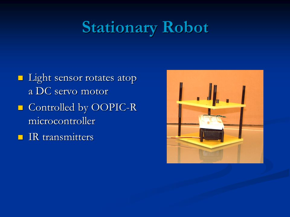 Stationary Robot Light sensor rotates atop a DC servo motor Light sensor rotates atop a DC servo motor Controlled by OOPIC-R microcontroller Controlled by OOPIC-R microcontroller IR transmitters IR transmitters