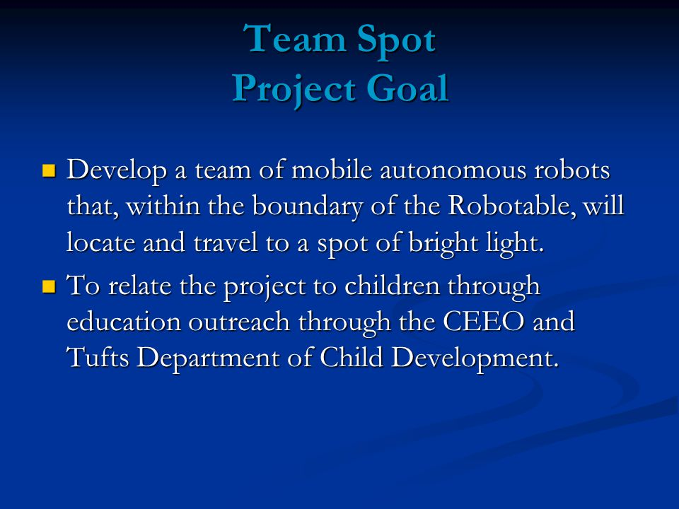 Team Spot Project Goal Develop a team of mobile autonomous robots that, within the boundary of the Robotable, will locate and travel to a spot of bright light.