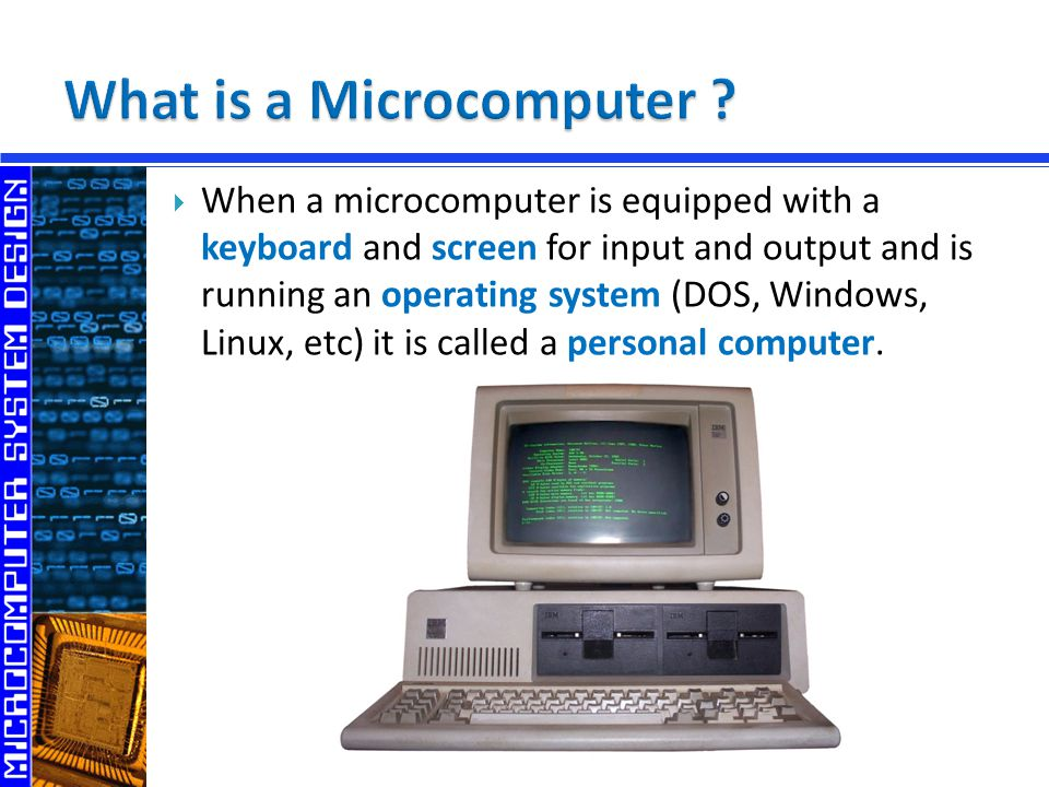  When a microcomputer is equipped with a keyboard and screen for input and output and is running an operating system (DOS, Windows, Linux, etc) it is called a personal computer.