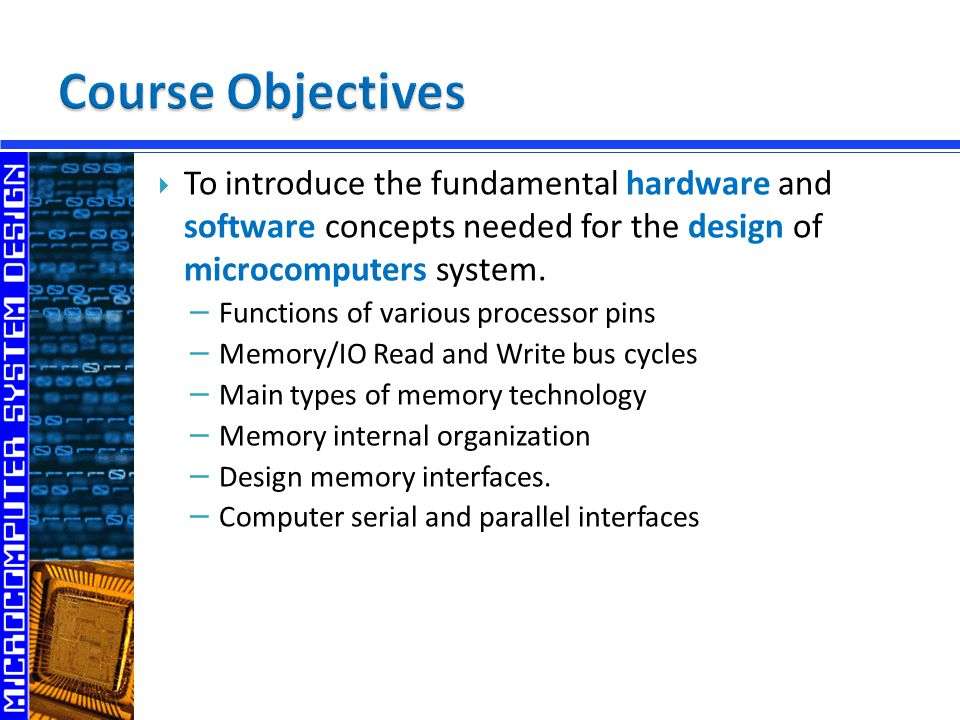 − Functions of various processor pins − Memory/IO Read and Write bus cycles − Main types of memory technology − Memory internal organization − Design memory interfaces.