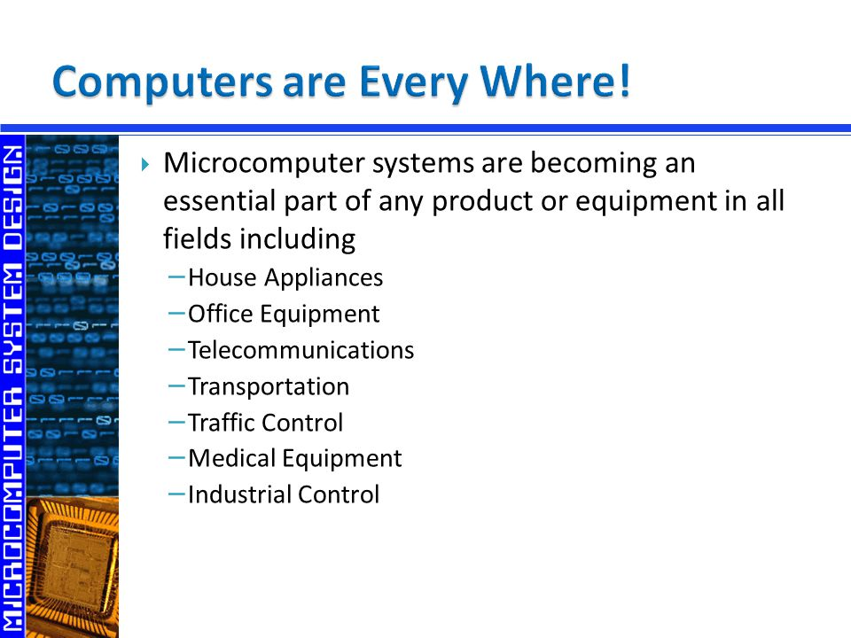  Microcomputer systems are becoming an essential part of any product or equipment in all fields including − House Appliances − Office Equipment − Telecommunications − Transportation − Traffic Control − Medical Equipment − Industrial Control
