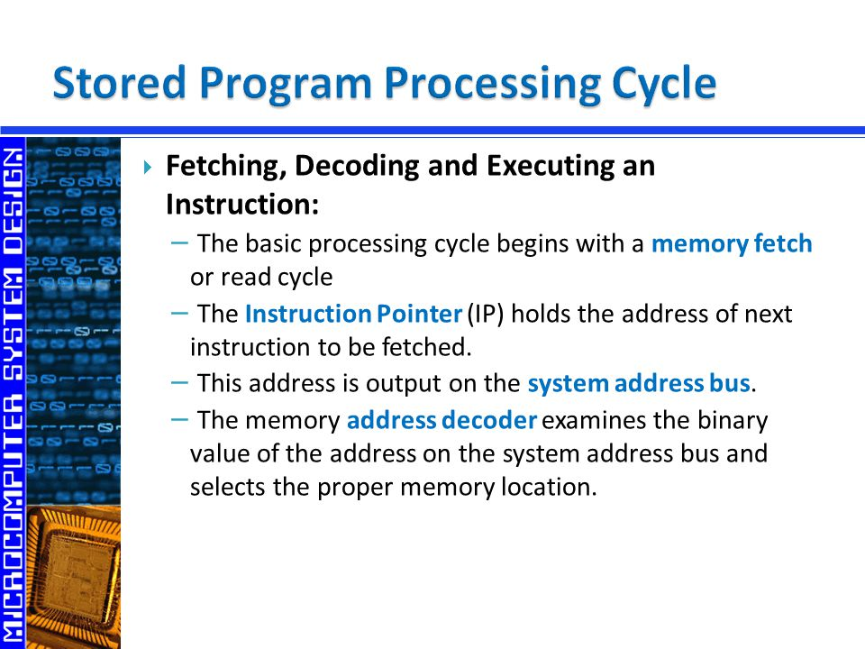  Fetching, Decoding and Executing an Instruction: − The basic processing cycle begins with a memory fetch or read cycle − The Instruction Pointer (IP) holds the address of next instruction to be fetched.
