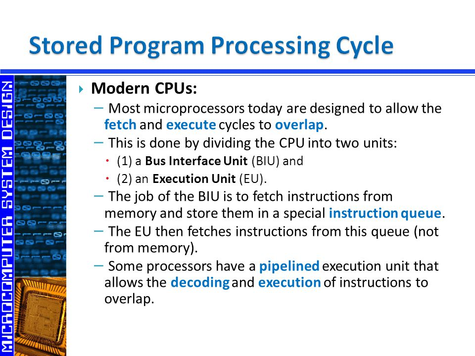  Modern CPUs: − Most microprocessors today are designed to allow the fetch and execute cycles to overlap.