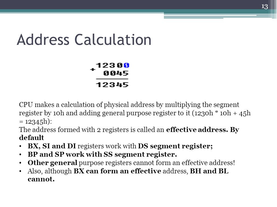 Address Calculation 13 CPU makes a calculation of physical address by multiplying the segment register by 10h and adding general purpose register to it (1230h * 10h + 45h = 12345h): The address formed with 2 registers is called an effective address.