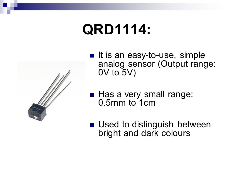 QRD1114: It is an easy-to-use, simple analog sensor (Output range: 0V to 5V) Has a very small range: 0.5mm to 1cm Used to distinguish between bright and dark colours
