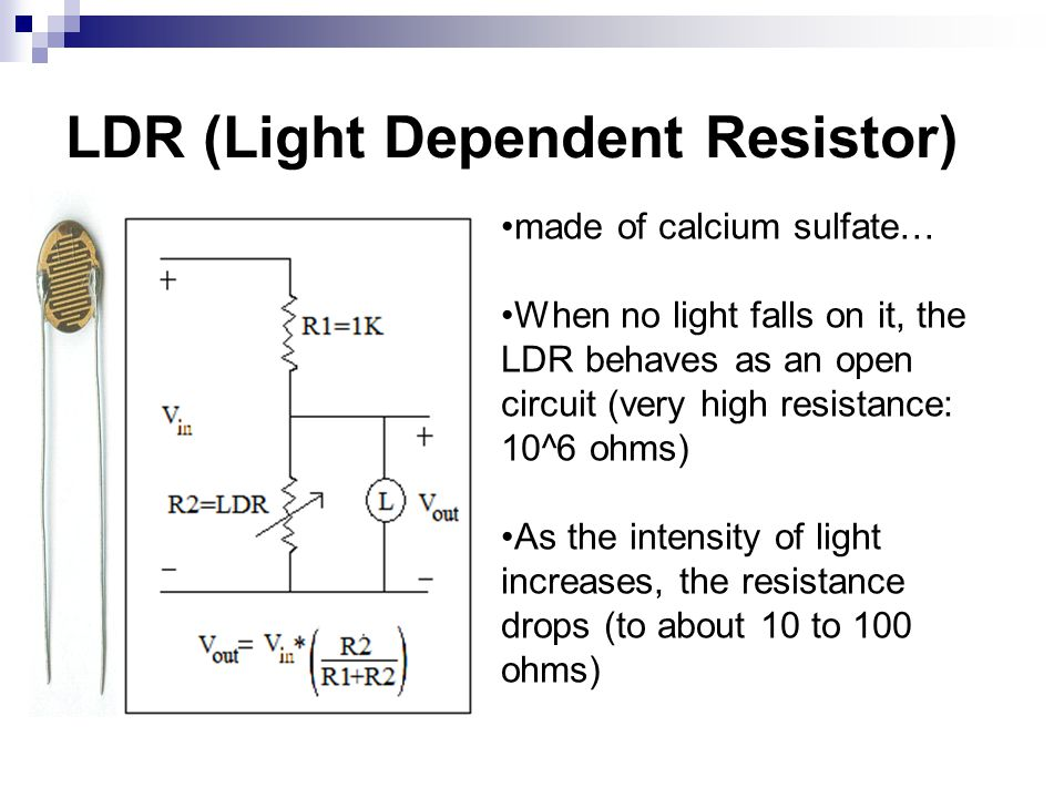 LDR (Light Dependent Resistor) made of calcium sulfate… When no light falls on it, the LDR behaves as an open circuit (very high resistance: 10^6 ohms) As the intensity of light increases, the resistance drops (to about 10 to 100 ohms)