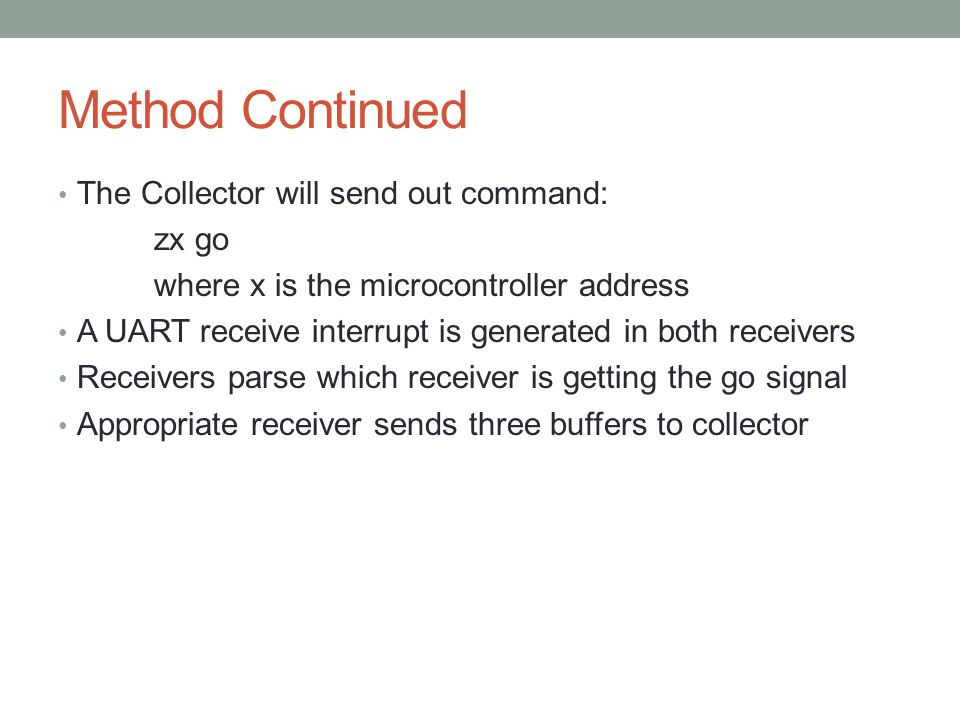 Method Continued The Collector will send out command: zx go where x is the microcontroller address A UART receive interrupt is generated in both receivers Receivers parse which receiver is getting the go signal Appropriate receiver sends three buffers to collector