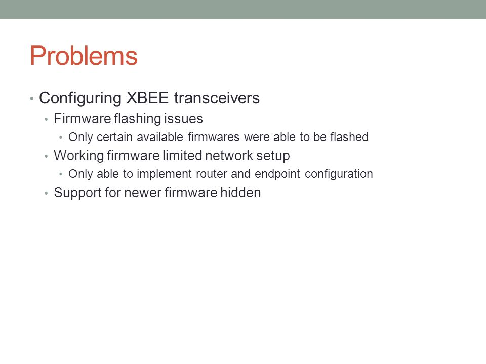 Problems Configuring XBEE transceivers Firmware flashing issues Only certain available firmwares were able to be flashed Working firmware limited network setup Only able to implement router and endpoint configuration Support for newer firmware hidden