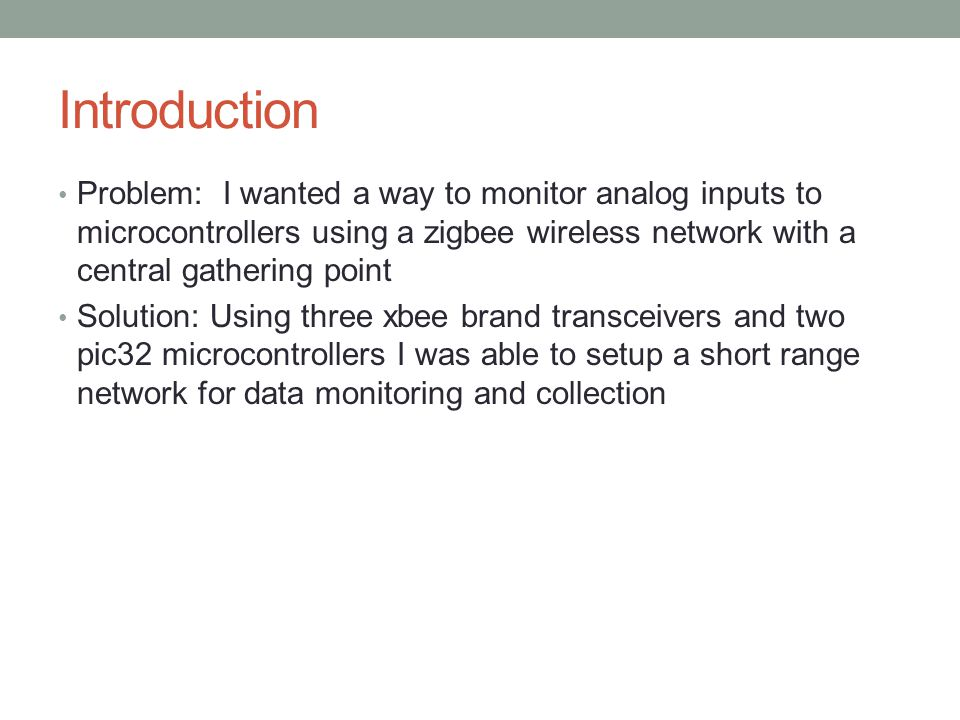 Introduction Problem: I wanted a way to monitor analog inputs to microcontrollers using a zigbee wireless network with a central gathering point Solution: Using three xbee brand transceivers and two pic32 microcontrollers I was able to setup a short range network for data monitoring and collection