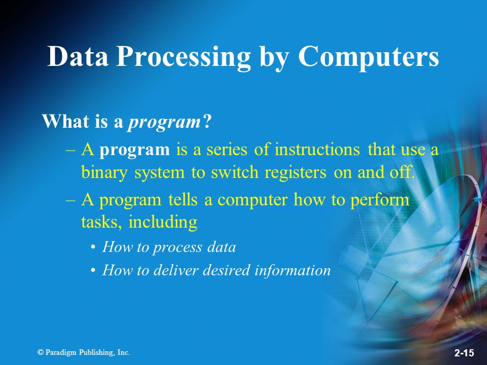© Paradigm Publishing, Inc Data Processing by Computers What is a program.
