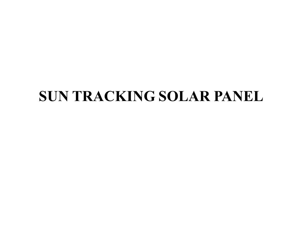 SUN TRACKING SOLAR PANEL  Introduction The main objective of