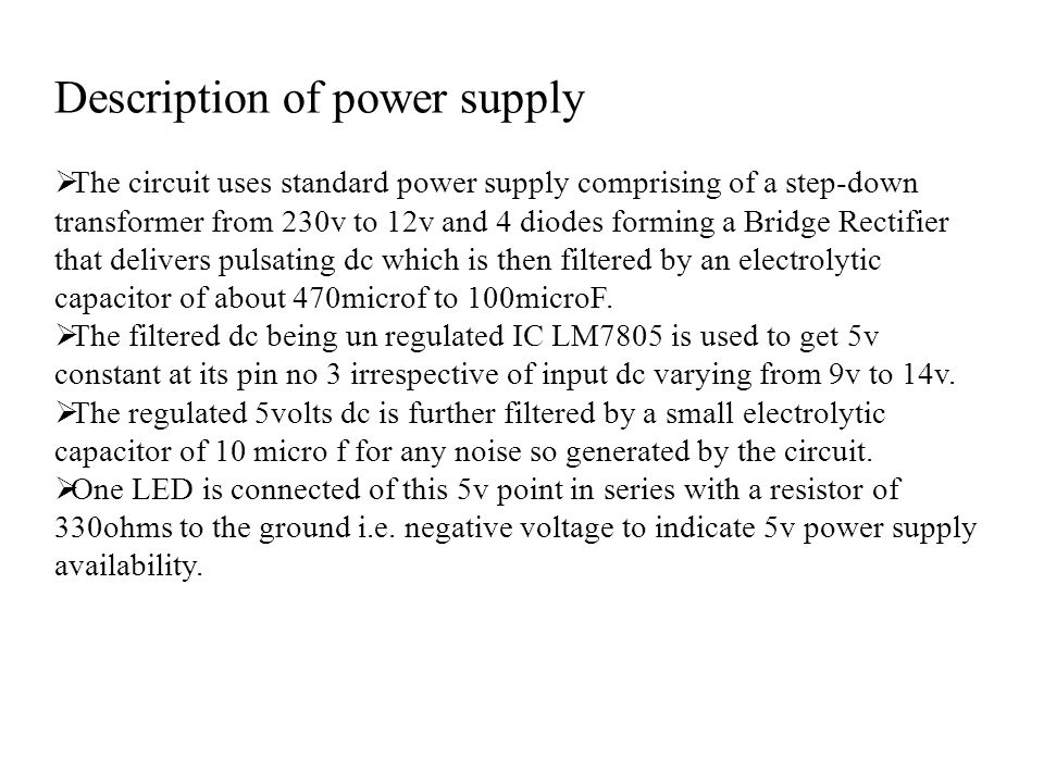 Description of power supply  The circuit uses standard power supply comprising of a step-down transformer from 230v to 12v and 4 diodes forming a Bridge Rectifier that delivers pulsating dc which is then filtered by an electrolytic capacitor of about 470microf to 100microF.