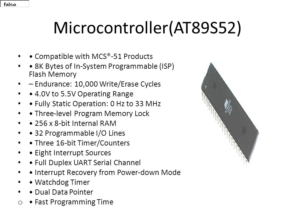 Microcontroller(AT89S52) Compatible with MCS®-51 Products 8K Bytes of In-System Programmable (ISP) Flash Memory – Endurance: 10,000 Write/Erase Cycles 4.0V to 5.5V Operating Range Fully Static Operation: 0 Hz to 33 MHz Three-level Program Memory Lock 256 x 8-bit Internal RAM 32 Programmable I/O Lines Three 16-bit Timer/Counters Eight Interrupt Sources Full Duplex UART Serial Channel Interrupt Recovery from Power-down Mode Watchdog Timer Dual Data Pointer o Fast Programming Time