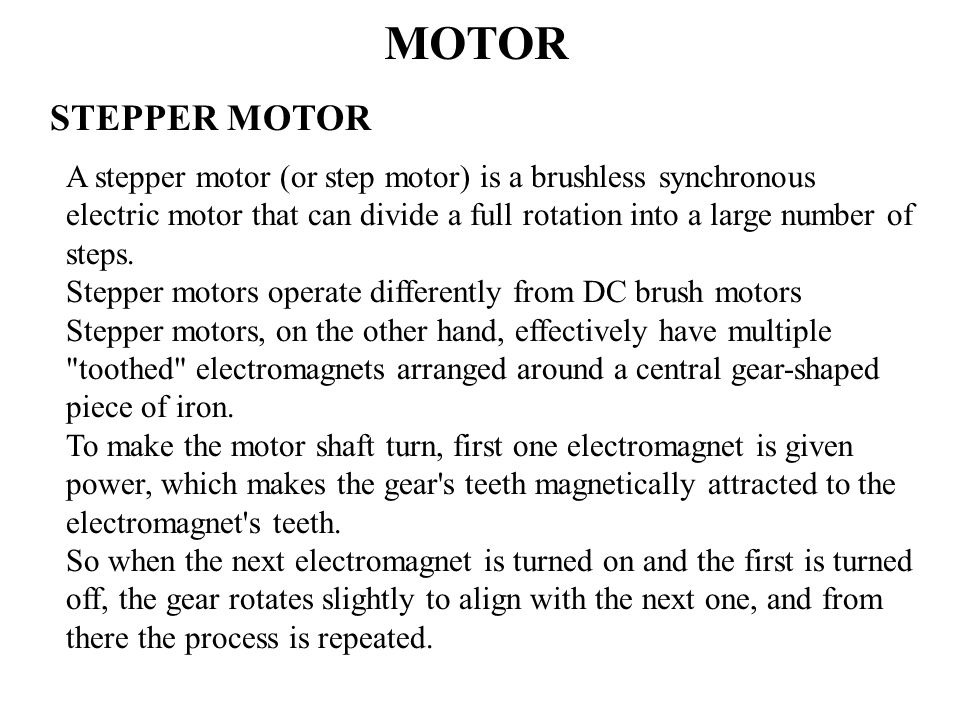 MOTOR STEPPER MOTOR A stepper motor (or step motor) is a brushless synchronous electric motor that can divide a full rotation into a large number of steps.