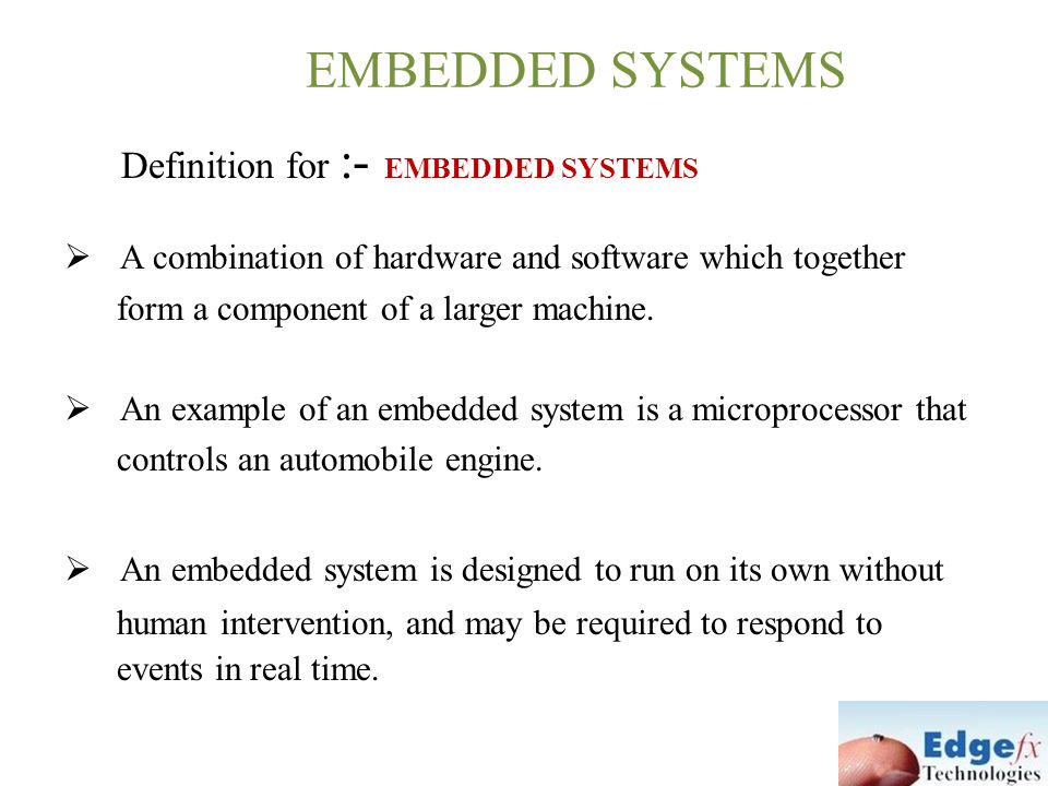 EMBEDDED SYSTEMS Definition for :- EMBEDDED SYSTEMS  A combination of hardware and software which together form a component of a larger machine.