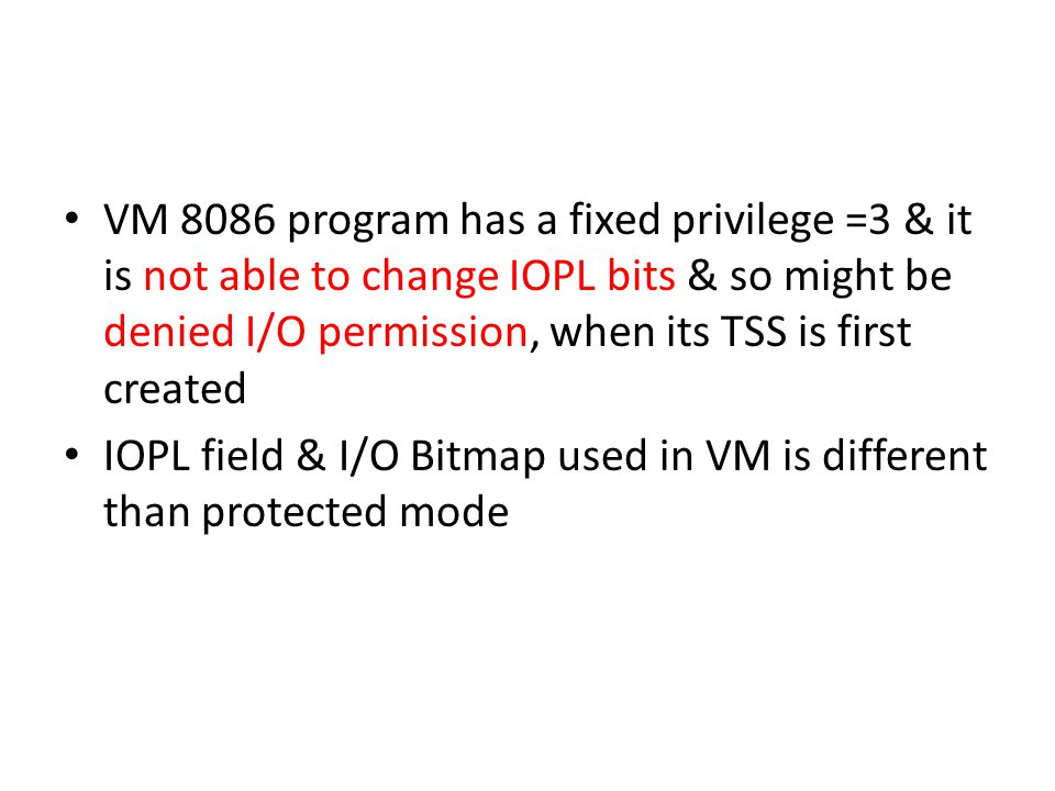 VM 8086 program has a fixed privilege =3 & it is not able to change IOPL bits & so might be denied I/O permission, when its TSS is first created IOPL field & I/O Bitmap used in VM is different than protected mode