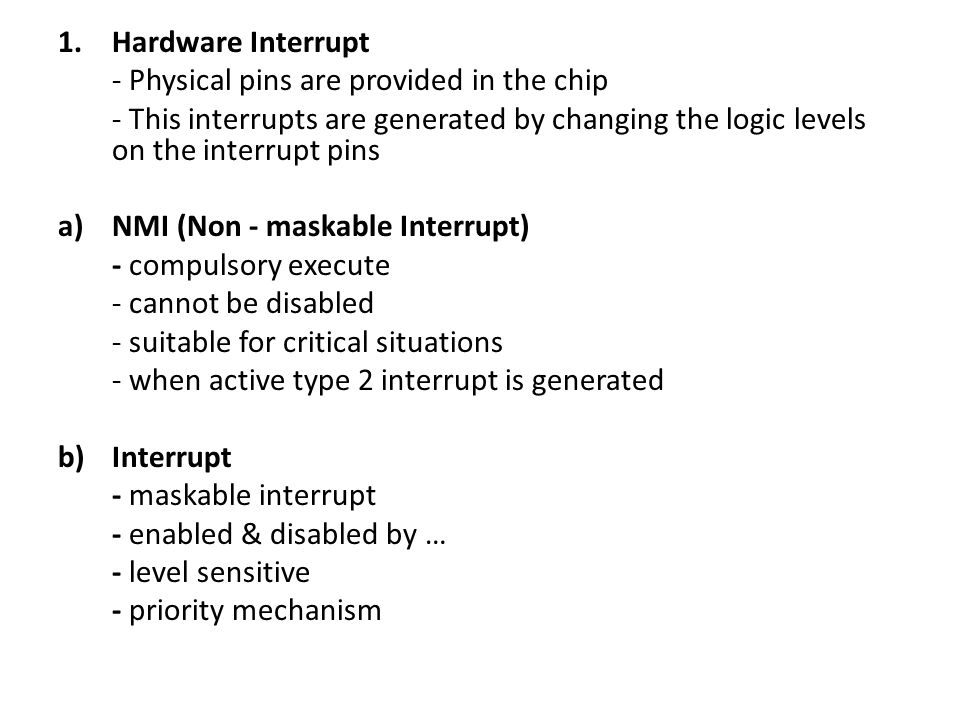 1.Hardware Interrupt - Physical pins are provided in the chip - This interrupts are generated by changing the logic levels on the interrupt pins a)NMI (Non - maskable Interrupt) - compulsory execute - cannot be disabled - suitable for critical situations - when active type 2 interrupt is generated b)Interrupt - maskable interrupt - enabled & disabled by … - level sensitive - priority mechanism