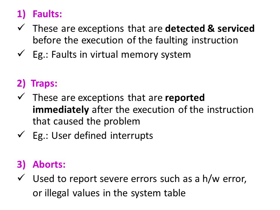 1)Faults: These are exceptions that are detected & serviced before the execution of the faulting instruction Eg.: Faults in virtual memory system 2) Traps: These are exceptions that are reported immediately after the execution of the instruction that caused the problem Eg.: User defined interrupts 3)Aborts: Used to report severe errors such as a h/w error, or illegal values in the system table