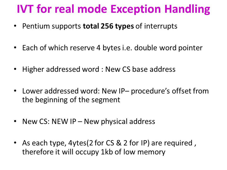 IVT for real mode Exception Handling Pentium supports total 256 types of interrupts Each of which reserve 4 bytes i.e.