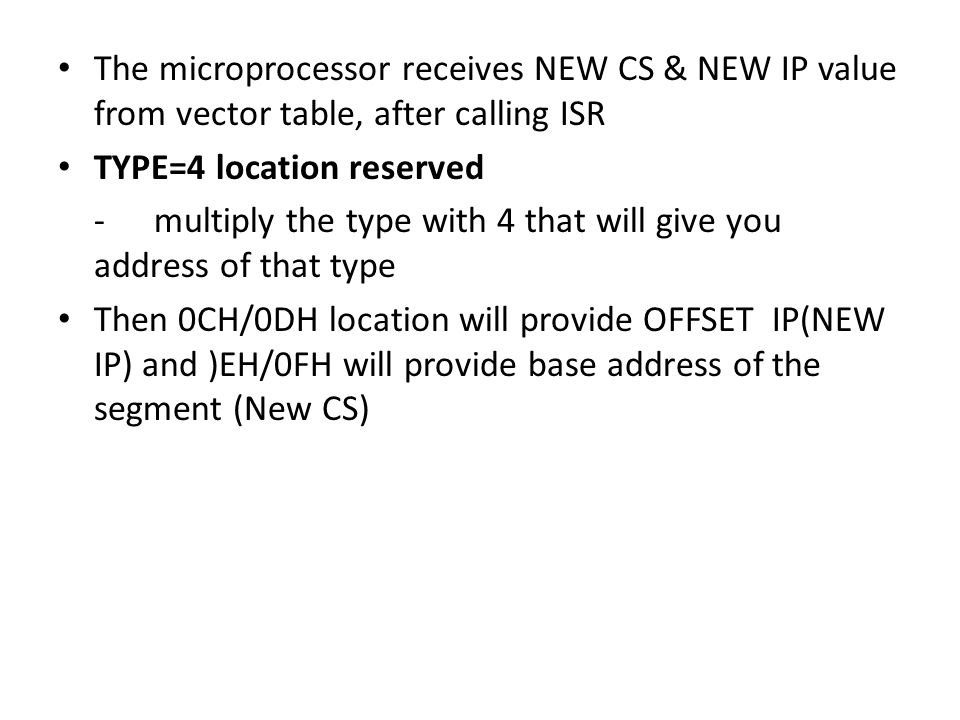 The microprocessor receives NEW CS & NEW IP value from vector table, after calling ISR TYPE=4 location reserved -multiply the type with 4 that will give you address of that type Then 0CH/0DH location will provide OFFSET IP(NEW IP) and )EH/0FH will provide base address of the segment (New CS)