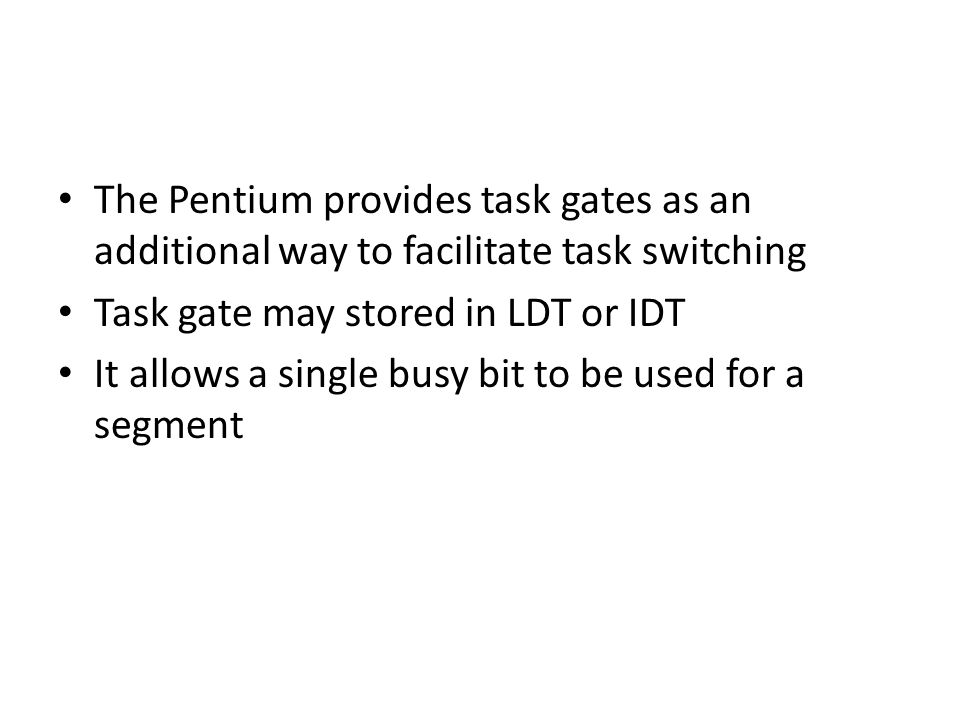 The Pentium provides task gates as an additional way to facilitate task switching Task gate may stored in LDT or IDT It allows a single busy bit to be used for a segment