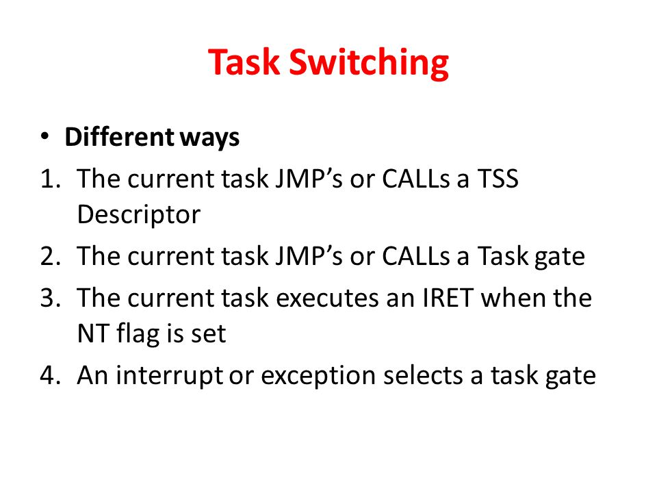 Task Switching Different ways 1.The current task JMP's or CALLs a TSS Descriptor 2.The current task JMP's or CALLs a Task gate 3.The current task executes an IRET when the NT flag is set 4.An interrupt or exception selects a task gate
