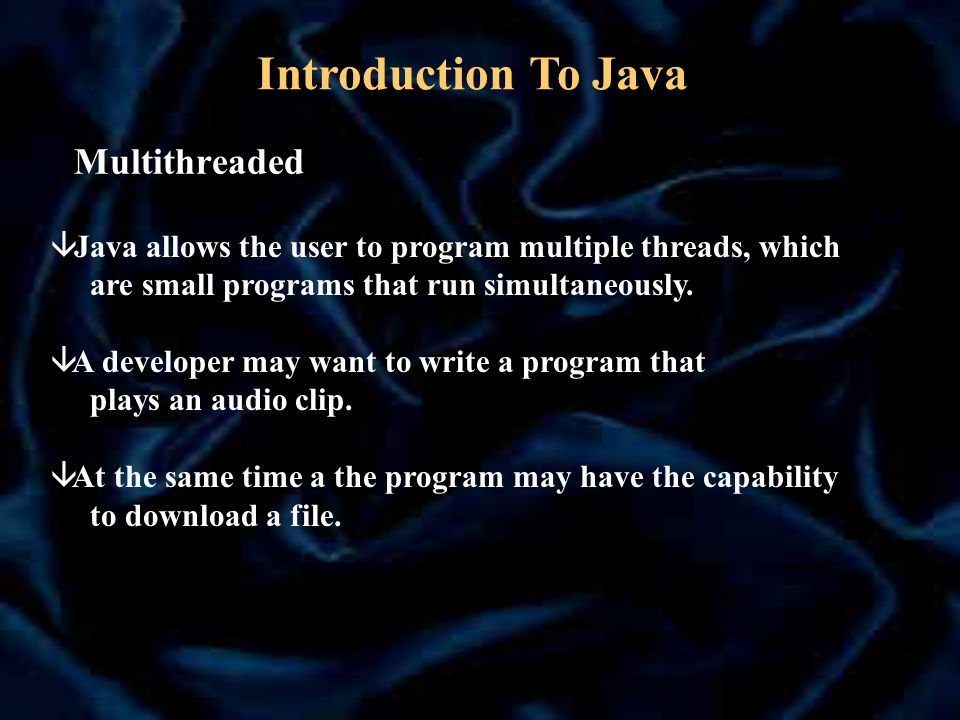 Multithreaded â Java allows the user to program multiple threads, which are small programs that run simultaneously.