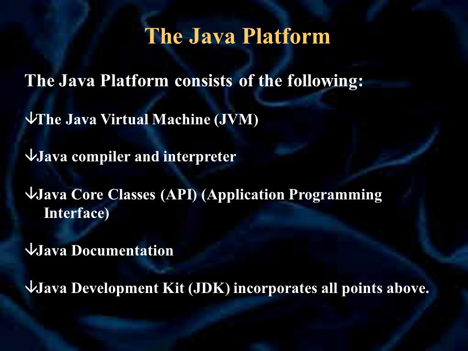 The Java Platform The Java Platform consists of the following: â The Java Virtual Machine (JVM)  Java compiler and interpreter â Java Core Classes (API) (Application Programming Interface) â Java Documentation â Java Development Kit (JDK) incorporates all points above.