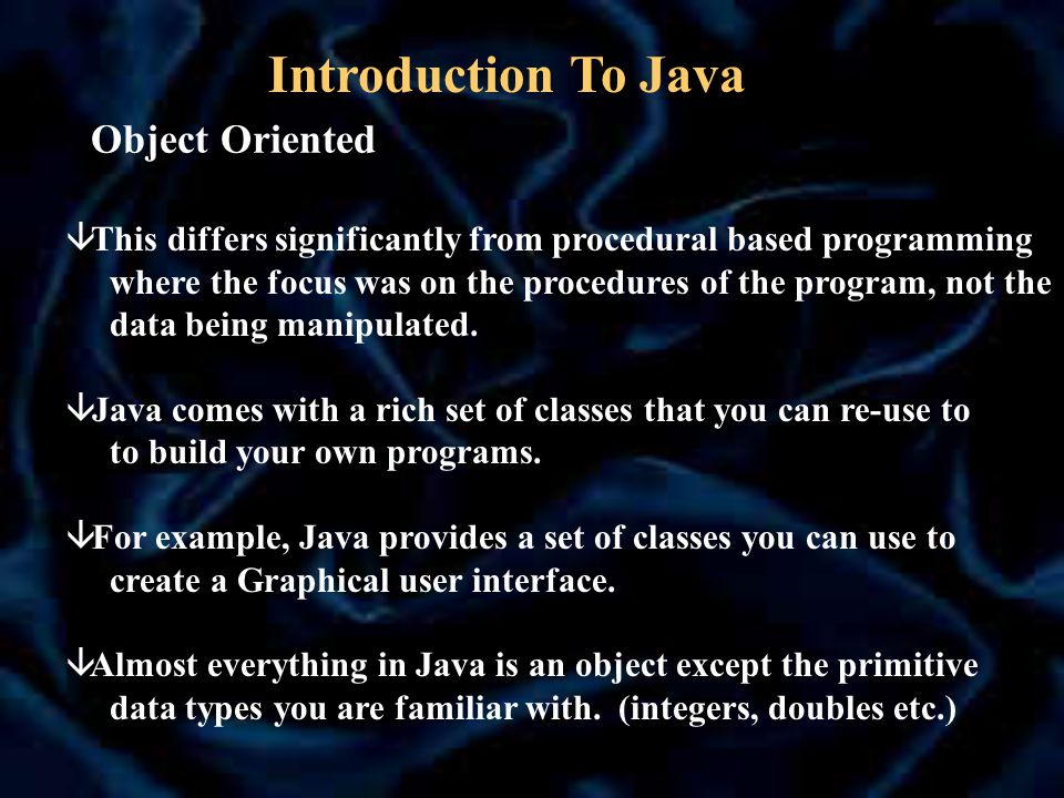Object Oriented â This differs significantly from procedural based programming where the focus was on the procedures of the program, not the data being manipulated.
