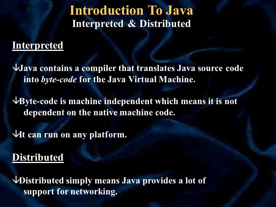 Interpreted & Distributed Interpreted â Java contains a compiler that translates Java source code into byte-code for the Java Virtual Machine.