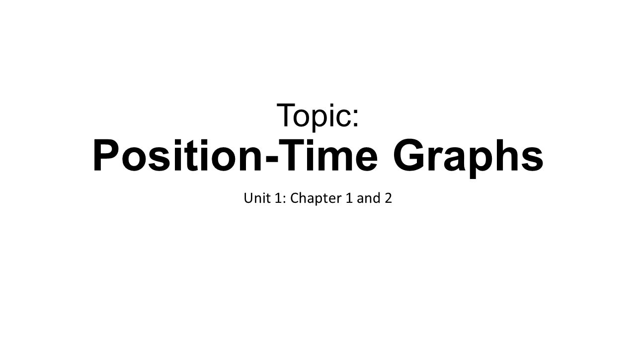 Topic: Position-Time Graphs Unit 1: Chapter 1 and 2